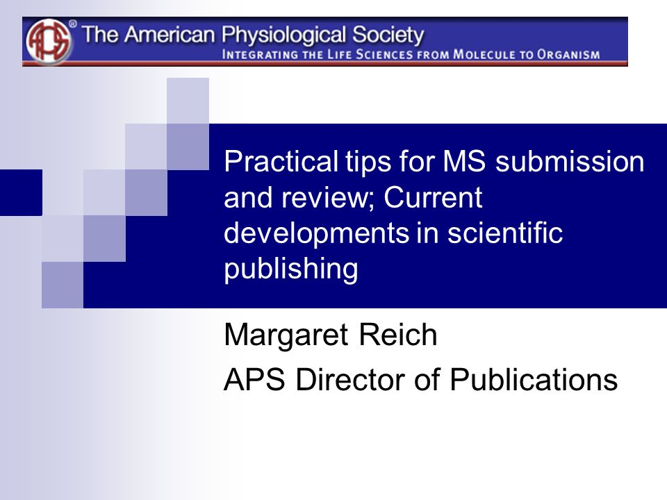 Practical tips for MS submission and review; Current developments in scientific publishing Margaret Reich APS Director of Publications