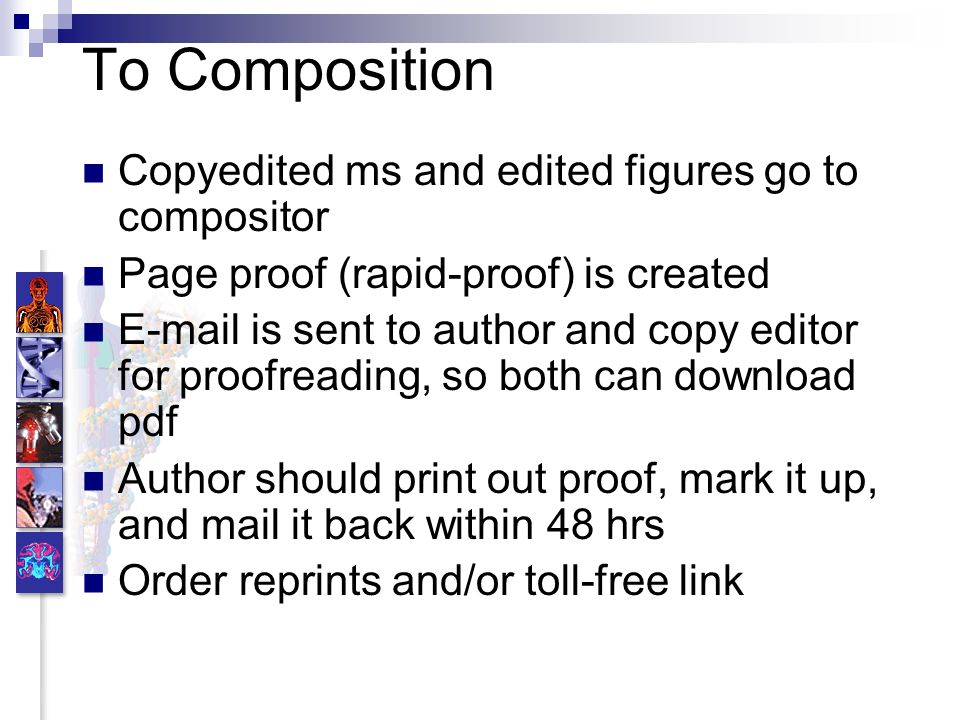 To Composition Copyedited ms and edited figures go to compositor Page proof (rapid-proof) is created E-mail is sent to author and copy editor for proofreading, so both can download pdf Author should print out proof, mark it up, and mail it back within 48 hrs Order reprints and/or toll-free link