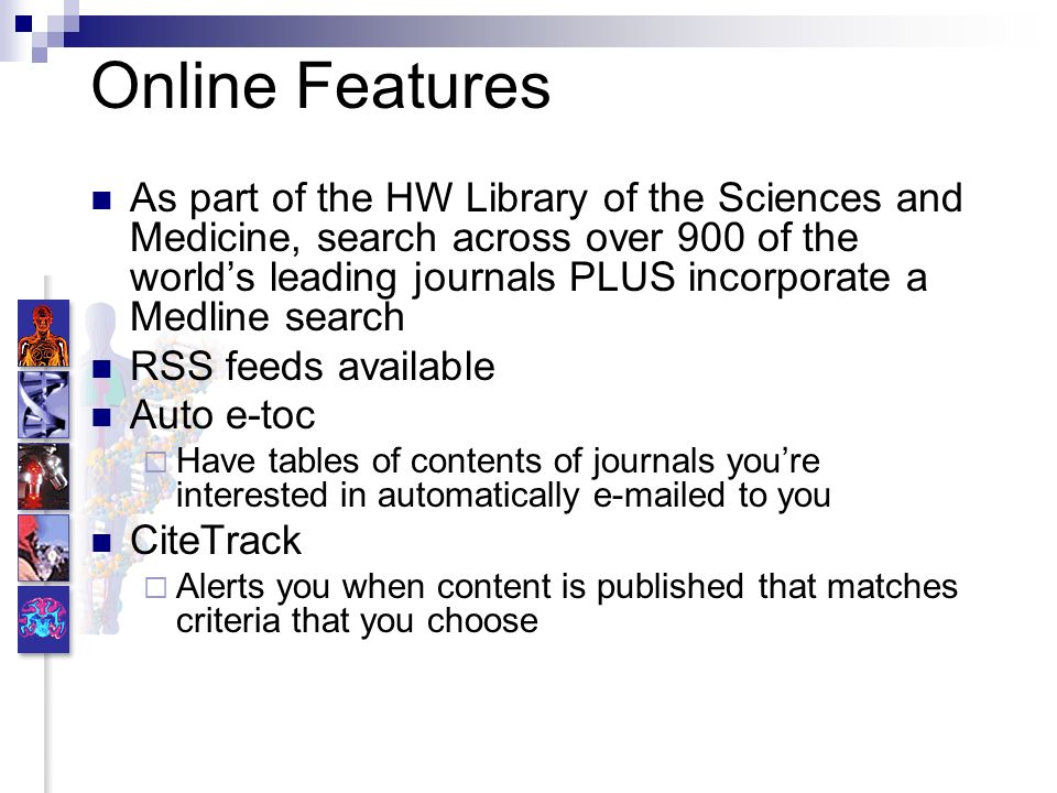Online Features As part of the HW Library of the Sciences and Medicine, search across over 900 of the worlds leading journals PLUS incorporate a Medline search RSS feeds available Auto e-toc Have tables of contents of journals youre interested in automatically e-mailed to you CiteTrack Alerts you when content is published that matches criteria that you choose