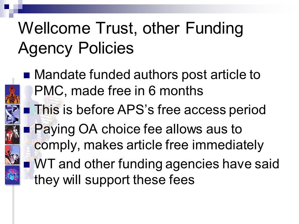 Wellcome Trust, other Funding Agency Policies Mandate funded authors post article to PMC, made free in 6 months This is before APSs free access period Paying OA choice fee allows aus to comply, makes article free immediately WT and other funding agencies have said they will support these fees