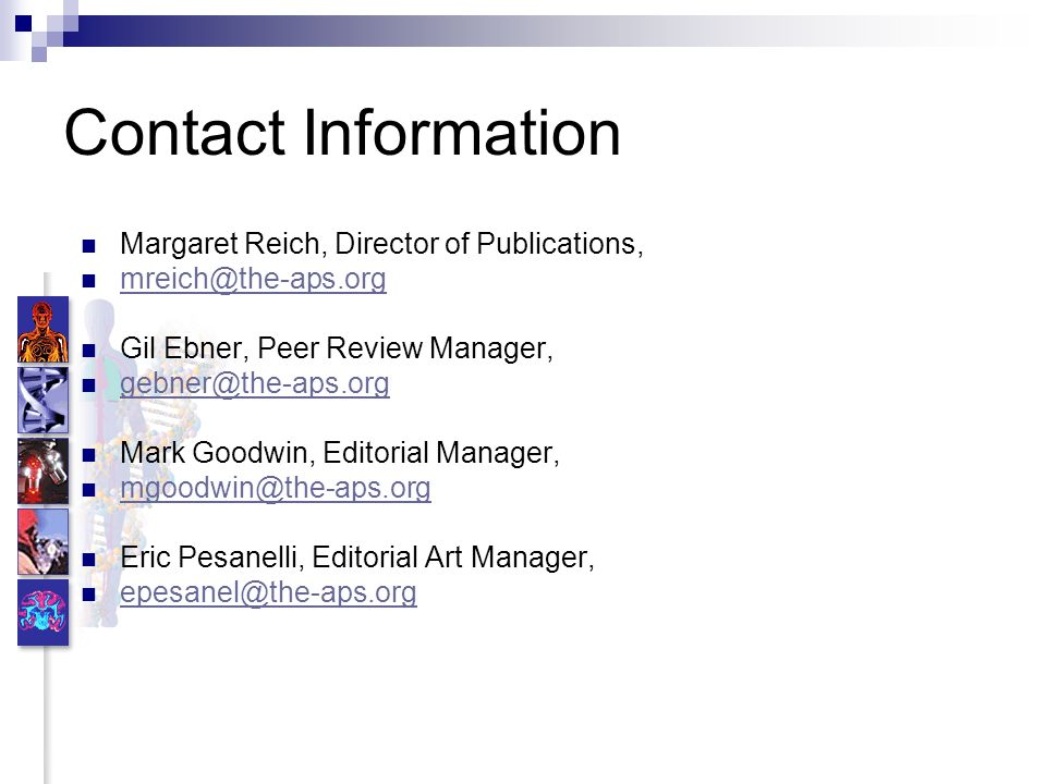 Contact Information Margaret Reich, Director of Publications, mreich@the-aps.org Gil Ebner, Peer Review Manager, gebner@the-aps.org Mark Goodwin, Editorial Manager, mgoodwin@the-aps.org Eric Pesanelli, Editorial Art Manager, epesanel@the-aps.org
