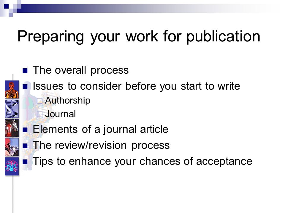 Preparing your work for publication The overall process Issues to consider before you start to write Authorship Journal Elements of a journal article The review/revision process Tips to enhance your chances of acceptance