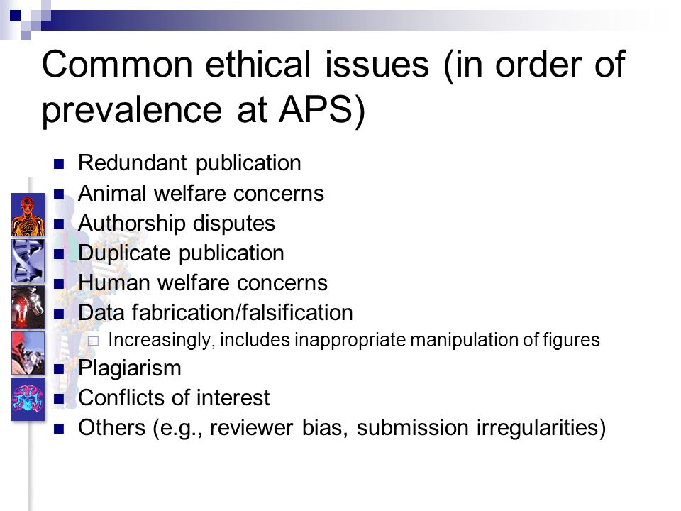Common ethical issues (in order of prevalence at APS) Redundant publication Animal welfare concerns Authorship disputes Duplicate publication Human welfare concerns Data fabrication/falsification Increasingly, includes inappropriate manipulation of figures Plagiarism Conflicts of interest Others (e.g., reviewer bias, submission irregularities)