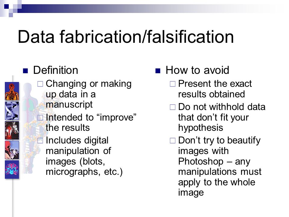 Data fabrication/falsification Definition Changing or making up data in a manuscript Intended to improve the results Includes digital manipulation of images (blots, micrographs, etc.) How to avoid Present the exact results obtained Do not withhold data that dont fit your hypothesis Dont try to beautify images with Photoshop – any manipulations must apply to the whole image
