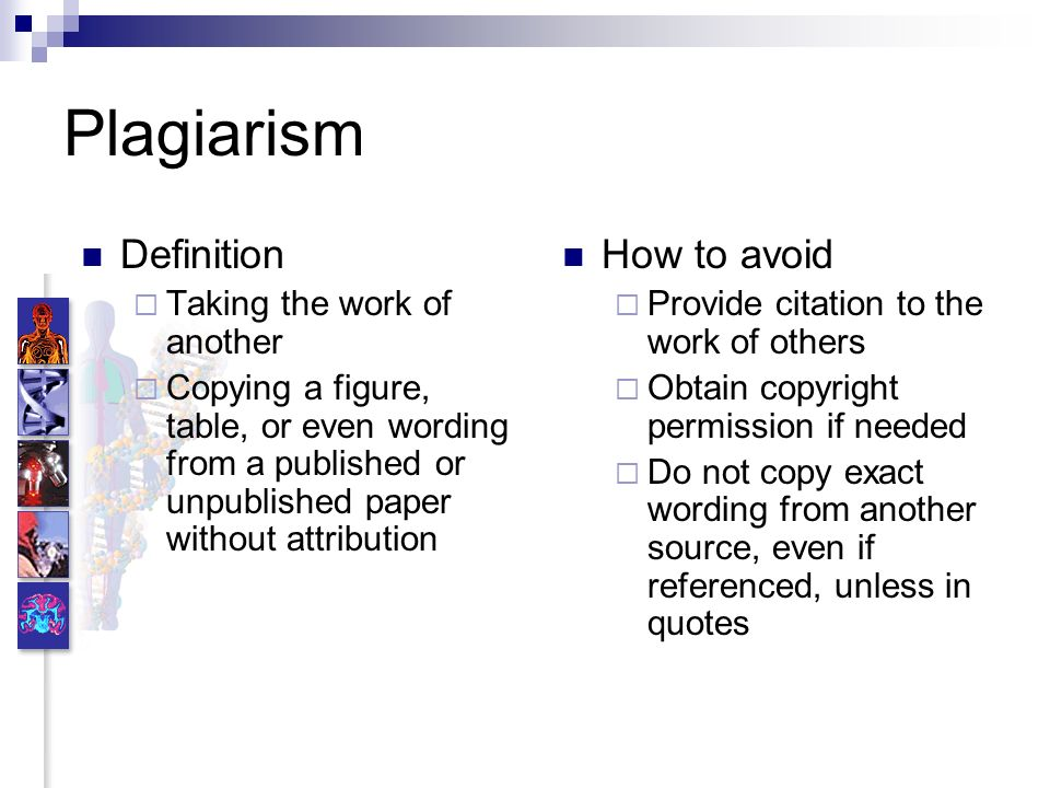 Plagiarism Definition Taking the work of another Copying a figure, table, or even wording from a published or unpublished paper without attribution How to avoid Provide citation to the work of others Obtain copyright permission if needed Do not copy exact wording from another source, even if referenced, unless in quotes