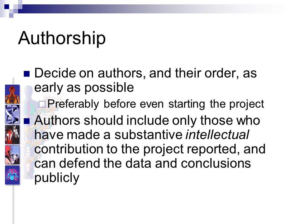 Authorship Decide on authors, and their order, as early as possible Preferably before even starting the project Authors should include only those who have made a substantive intellectual contribution to the project reported, and can defend the data and conclusions publicly