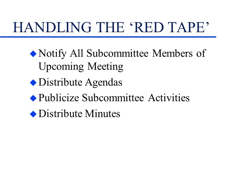 HANDLING THE RED TAPE u Notify All Subcommittee Members of Upcoming Meeting u Distribute Agendas u Publicize Subcommittee Activities u Distribute Minutes