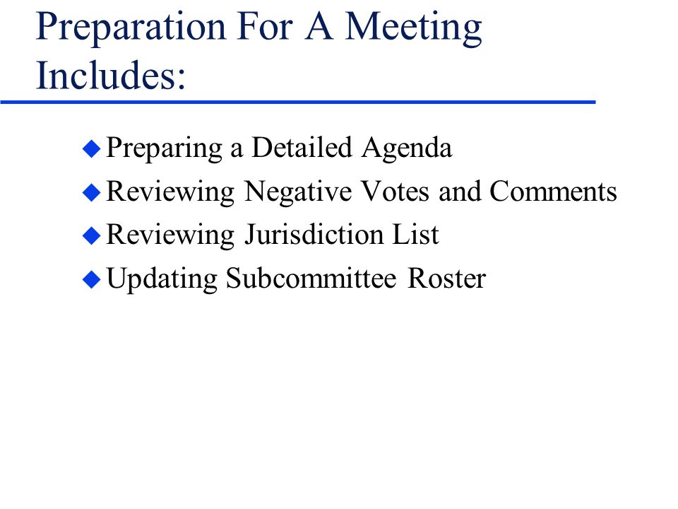 Preparation For A Meeting Includes: u Preparing a Detailed Agenda u Reviewing Negative Votes and Comments u Reviewing Jurisdiction List u Updating Subcommittee Roster