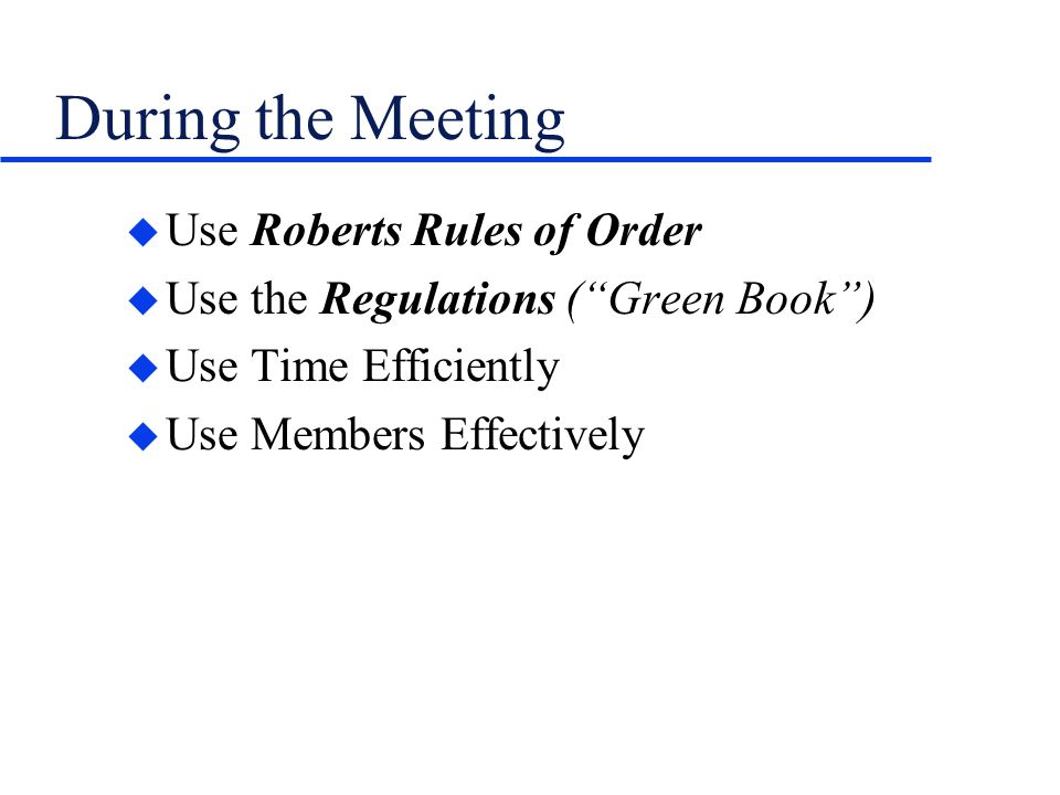During the Meeting u Use Roberts Rules of Order u Use the Regulations (Green Book) u Use Time Efficiently u Use Members Effectively