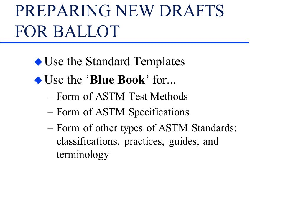 PREPARING NEW DRAFTS FOR BALLOT u Use the Standard Templates u Use the Blue Book for...