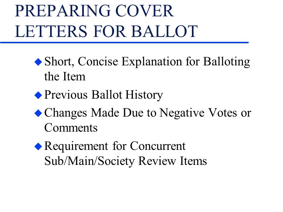 PREPARING COVER LETTERS FOR BALLOT u Short, Concise Explanation for Balloting the Item u Previous Ballot History u Changes Made Due to Negative Votes or Comments u Requirement for Concurrent Sub/Main/Society Review Items