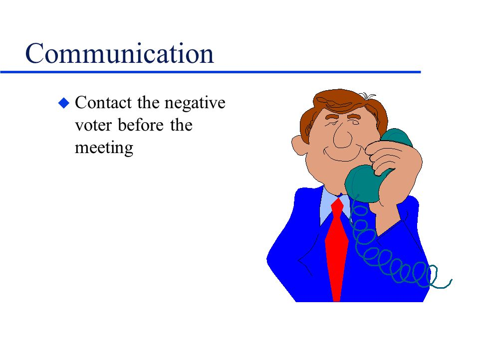 Communication u Contact the negative voter before the meeting