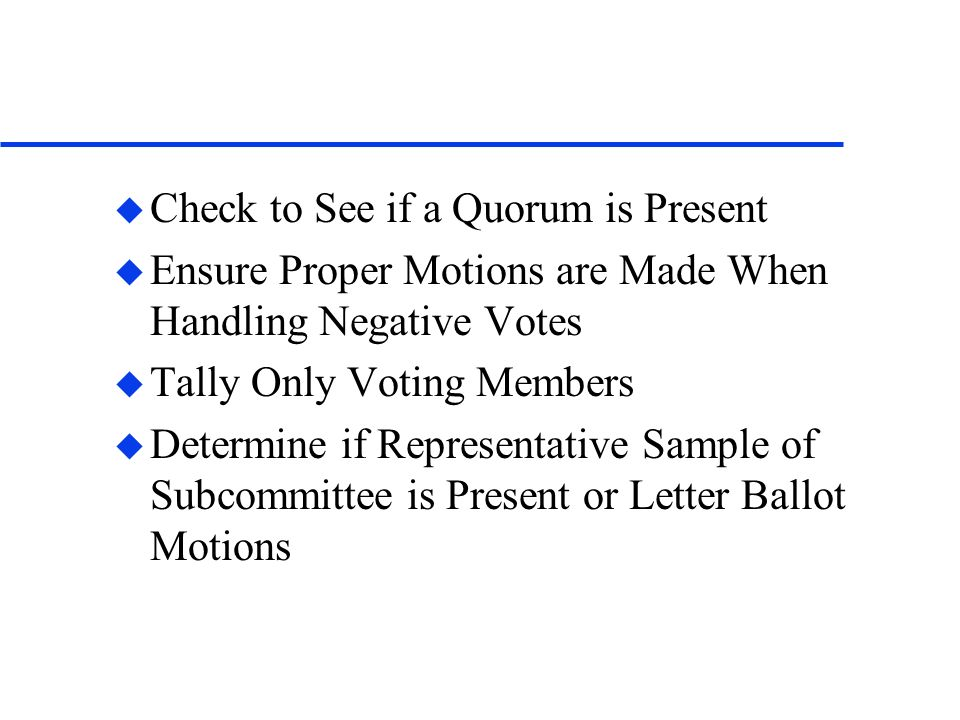 u Check to See if a Quorum is Present u Ensure Proper Motions are Made When Handling Negative Votes u Tally Only Voting Members u Determine if Representative Sample of Subcommittee is Present or Letter Ballot Motions