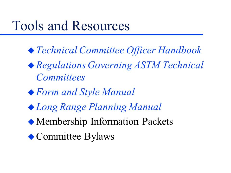 Tools and Resources u Technical Committee Officer Handbook u Regulations Governing ASTM Technical Committees u Form and Style Manual u Long Range Planning Manual u Membership Information Packets u Committee Bylaws
