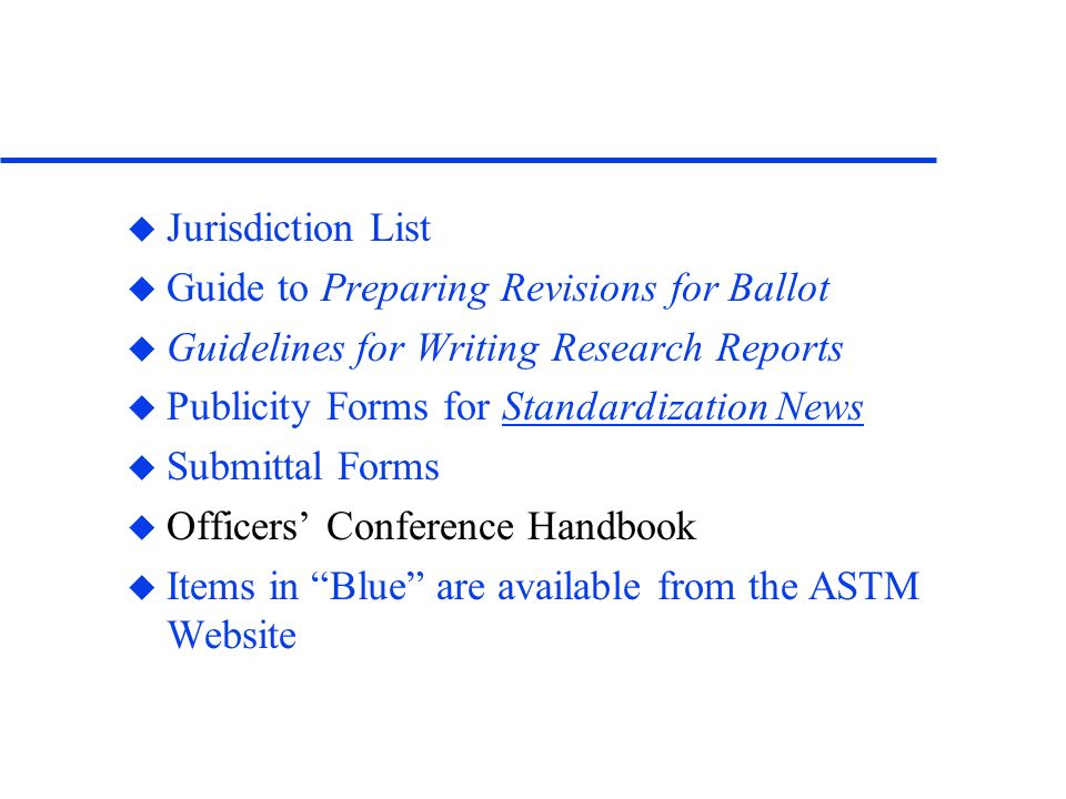 u Jurisdiction List u Guide to Preparing Revisions for Ballot u Guidelines for Writing Research Reports u Publicity Forms for Standardization News u Submittal Forms u Officers Conference Handbook u Items in Blue are available from the ASTM Website