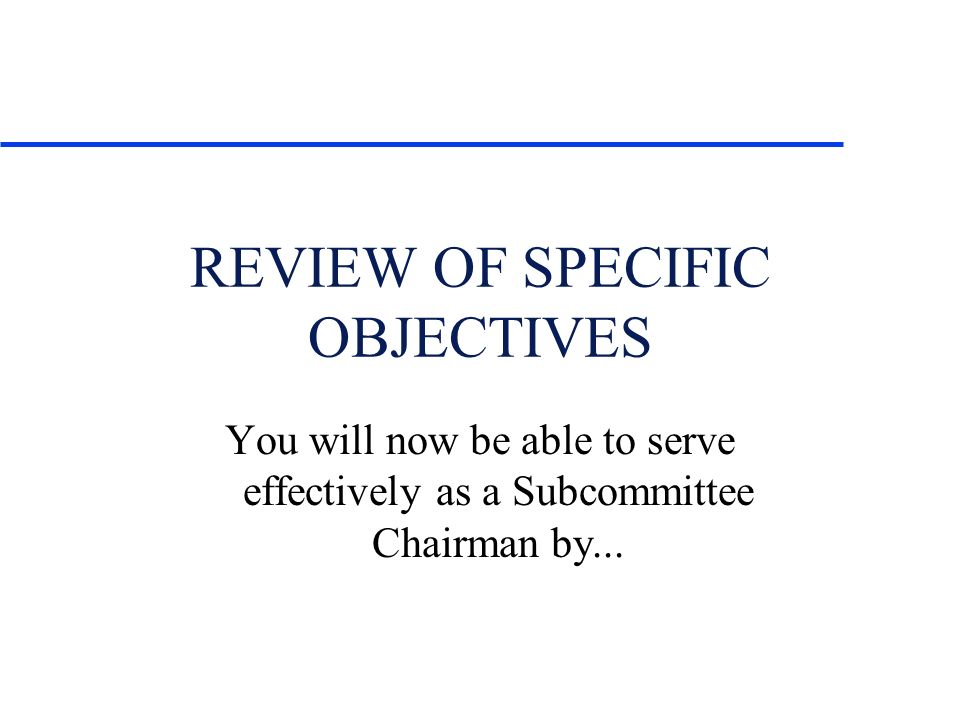 REVIEW OF SPECIFIC OBJECTIVES You will now be able to serve effectively as a Subcommittee Chairman by...