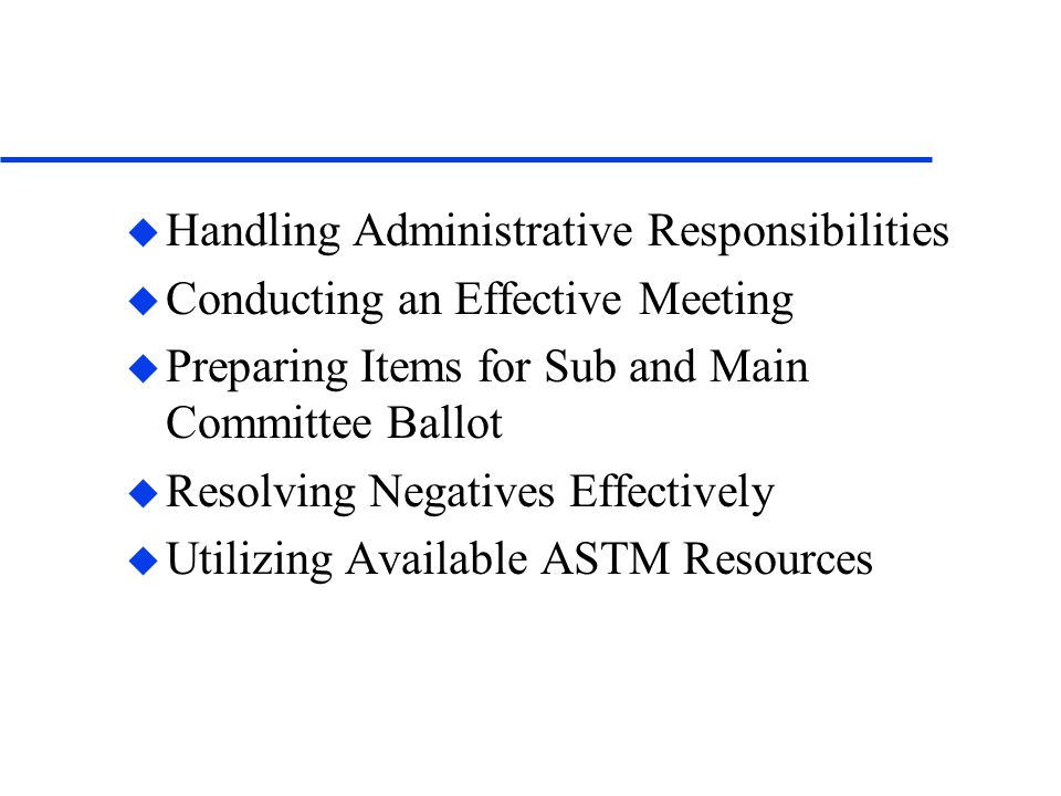 u Handling Administrative Responsibilities u Conducting an Effective Meeting u Preparing Items for Sub and Main Committee Ballot u Resolving Negatives Effectively u Utilizing Available ASTM Resources