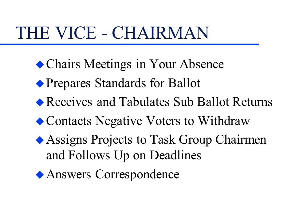 THE VICE - CHAIRMAN u Chairs Meetings in Your Absence u Prepares Standards for Ballot u Receives and Tabulates Sub Ballot Returns u Contacts Negative Voters to Withdraw u Assigns Projects to Task Group Chairmen and Follows Up on Deadlines u Answers Correspondence