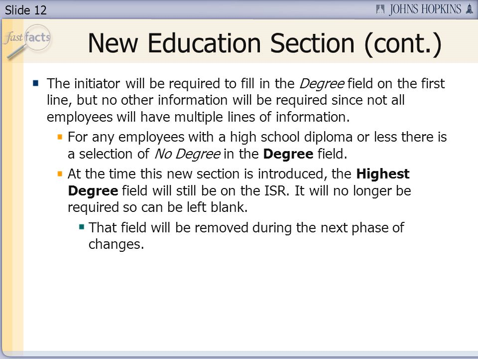 Slide 12 New Education Section (cont.) The initiator will be required to fill in the Degree field on the first line, but no other information will be required since not all employees will have multiple lines of information.