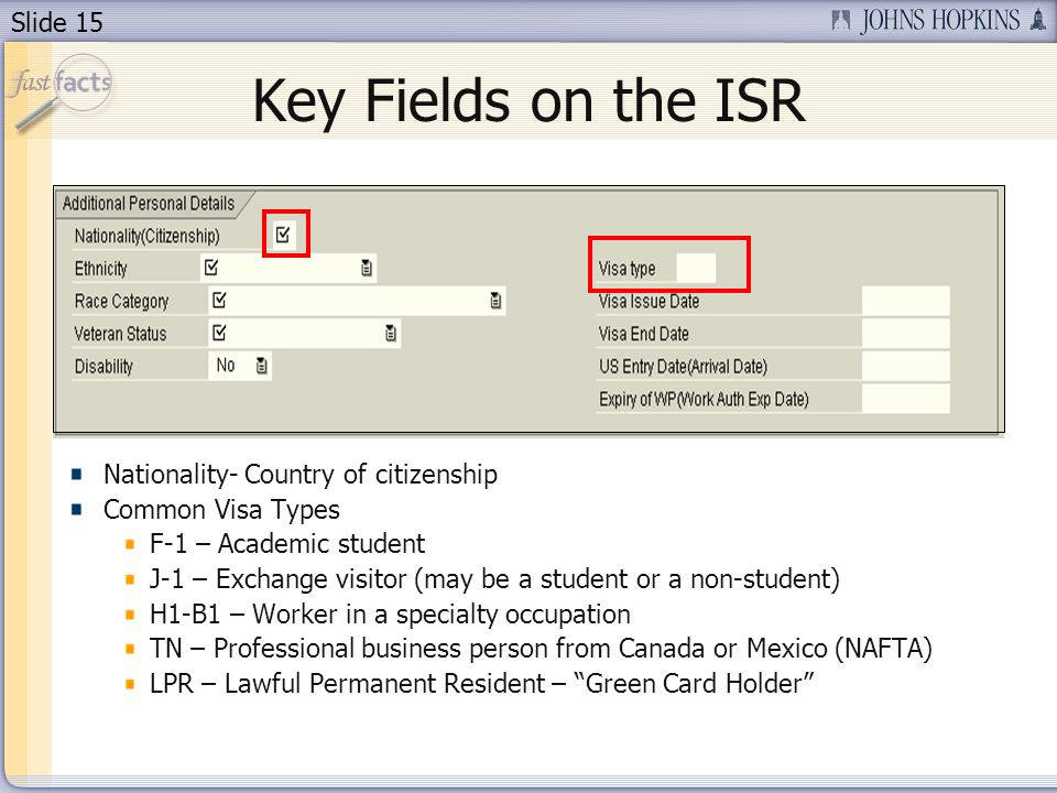 Slide 15 Key Fields on the ISR Nationality- Country of citizenship Common Visa Types F-1 – Academic student J-1 – Exchange visitor (may be a student or a non-student) H1-B1 – Worker in a specialty occupation TN – Professional business person from Canada or Mexico (NAFTA) LPR – Lawful Permanent Resident – Green Card Holder