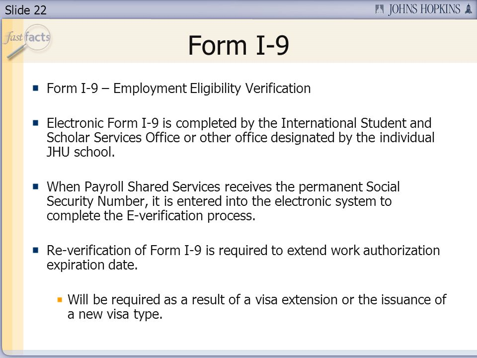 Slide 22 Form I-9 Form I-9 – Employment Eligibility Verification Electronic Form I-9 is completed by the International Student and Scholar Services Office or other office designated by the individual JHU school.