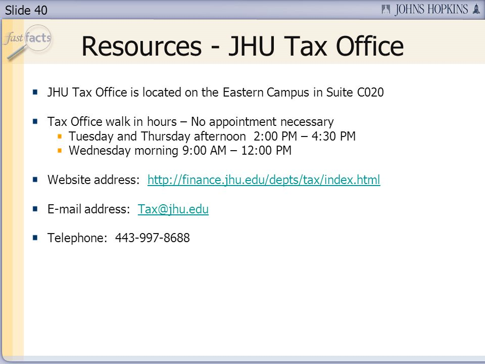 Slide 40 Resources - JHU Tax Office JHU Tax Office is located on the Eastern Campus in Suite C020 Tax Office walk in hours – No appointment necessary Tuesday and Thursday afternoon 2:00 PM – 4:30 PM Wednesday morning 9:00 AM – 12:00 PM Website address: http://finance.jhu.edu/depts/tax/index.htmlhttp://finance.jhu.edu/depts/tax/index.html E-mail address: Tax@jhu.eduTax@jhu.edu Telephone: 443-997-8688