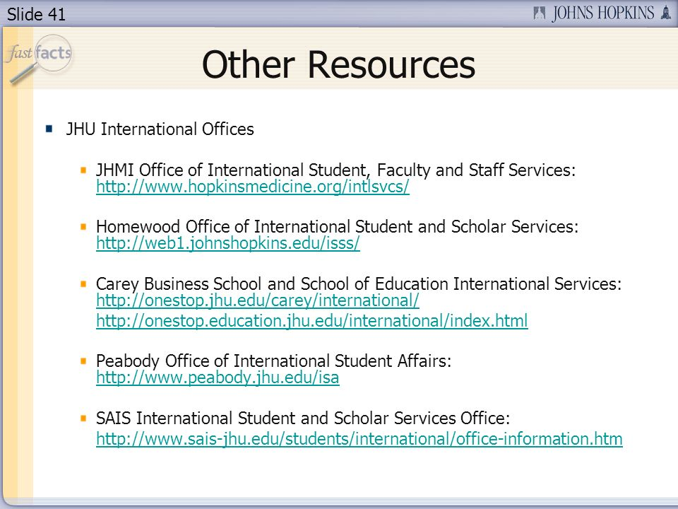 Slide 41 Other Resources JHU International Offices JHMI Office of International Student, Faculty and Staff Services: http://www.hopkinsmedicine.org/intlsvcs/ http://www.hopkinsmedicine.org/intlsvcs/ Homewood Office of International Student and Scholar Services: http://web1.johnshopkins.edu/isss/ http://web1.johnshopkins.edu/isss/ Carey Business School and School of Education International Services: http://onestop.jhu.edu/carey/international/ http://onestop.jhu.edu/carey/international/ http://onestop.education.jhu.edu/international/index.html Peabody Office of International Student Affairs: http://www.peabody.jhu.edu/isa http://www.peabody.jhu.edu/isa SAIS International Student and Scholar Services Office: http://www.sais-jhu.edu/students/international/office-information.htm