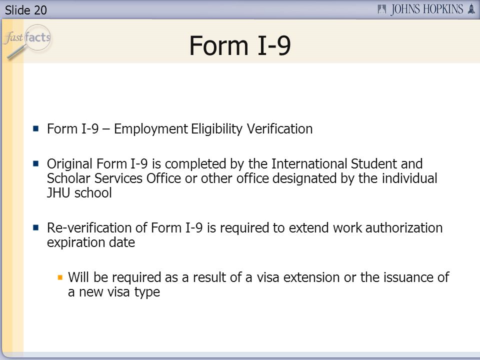 Slide 20 Form I-9 Form I-9 – Employment Eligibility Verification Original Form I-9 is completed by the International Student and Scholar Services Office or other office designated by the individual JHU school Re-verification of Form I-9 is required to extend work authorization expiration date Will be required as a result of a visa extension or the issuance of a new visa type