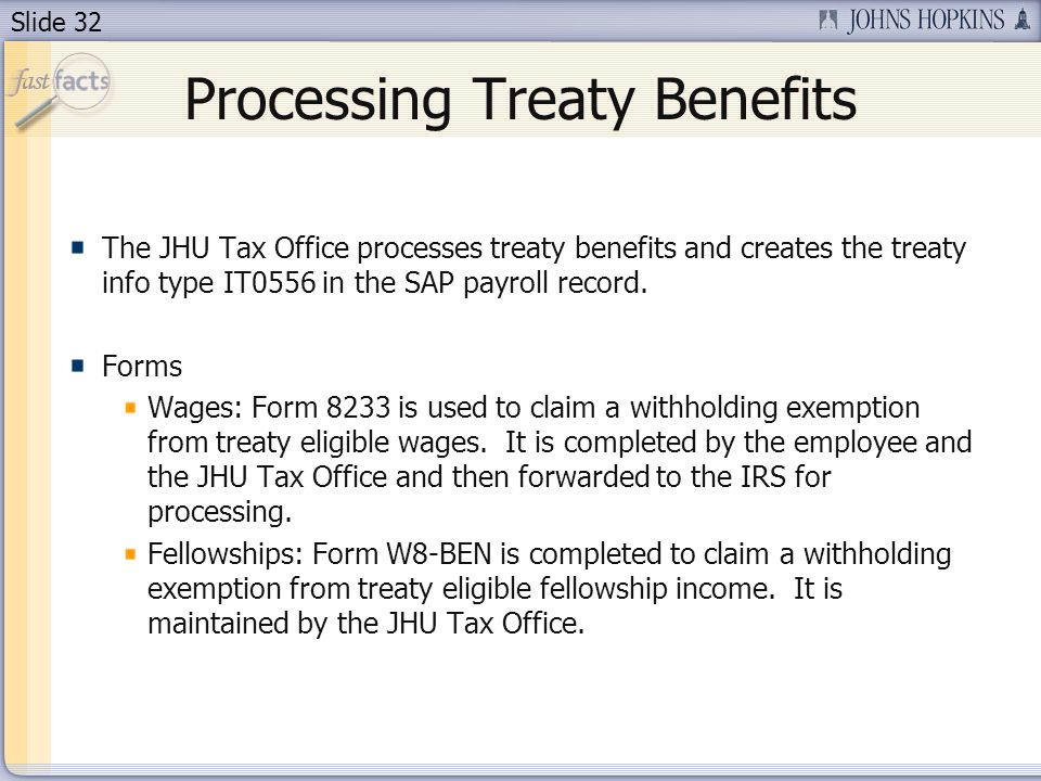 Slide 32 Processing Treaty Benefits The JHU Tax Office processes treaty benefits and creates the treaty info type IT0556 in the SAP payroll record.