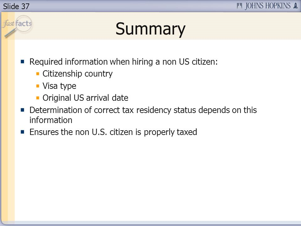 Slide 37 Summary Required information when hiring a non US citizen: Citizenship country Visa type Original US arrival date Determination of correct tax residency status depends on this information Ensures the non U.S.