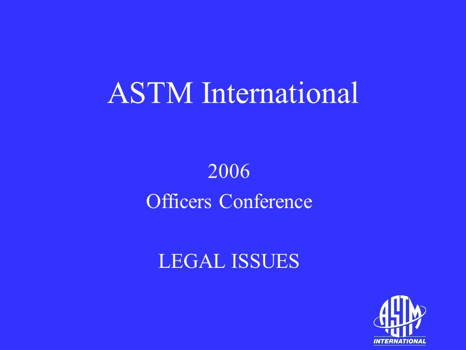 ASTM International 2006 Officers Conference LEGAL ISSUES