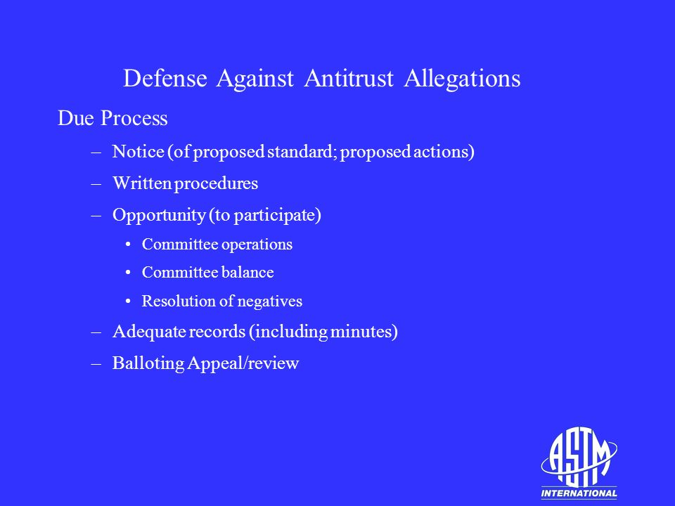 Defense Against Antitrust Allegations Due Process –Notice (of proposed standard; proposed actions) –Written procedures –Opportunity (to participate) Committee operations Committee balance Resolution of negatives –Adequate records (including minutes) –Balloting Appeal/review