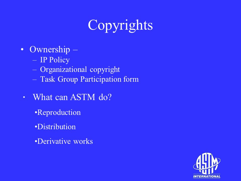 Copyrights Ownership – –IP Policy –Organizational copyright –Task Group Participation form What can ASTM do.