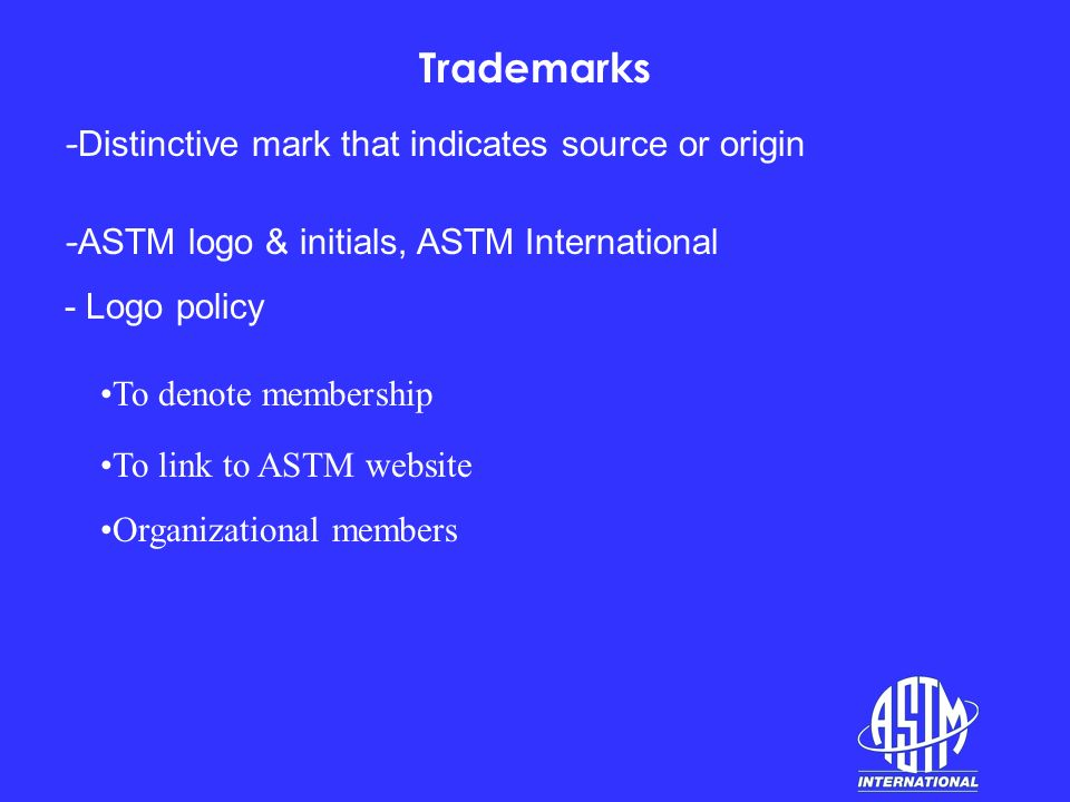 Trademarks - Distinctive mark that indicates source or origin - ASTM logo & initials, ASTM International - Logo policy To denote membership To link to ASTM website Organizational members