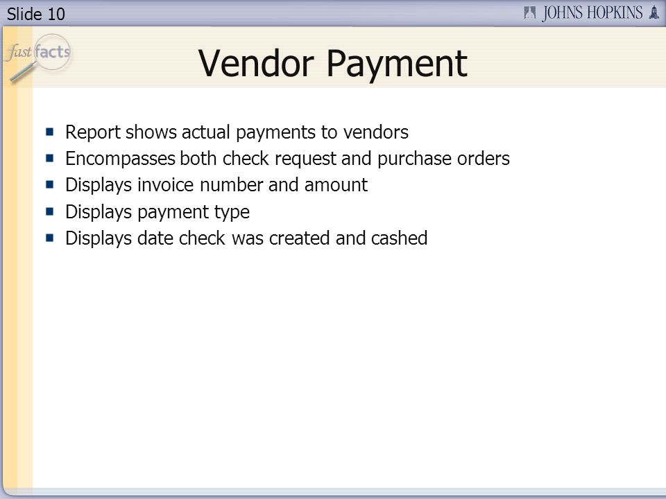 Slide 10 Report shows actual payments to vendors Encompasses both check request and purchase orders Displays invoice number and amount Displays payment type Displays date check was created and cashed Vendor Payment