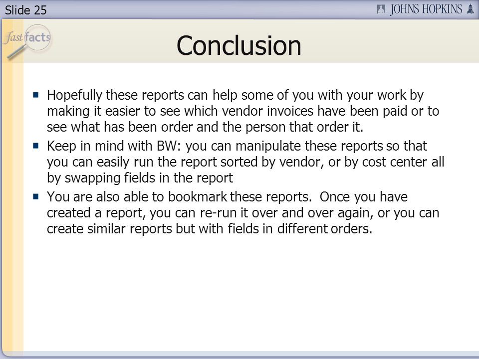 Slide 25 Conclusion Hopefully these reports can help some of you with your work by making it easier to see which vendor invoices have been paid or to see what has been order and the person that order it.