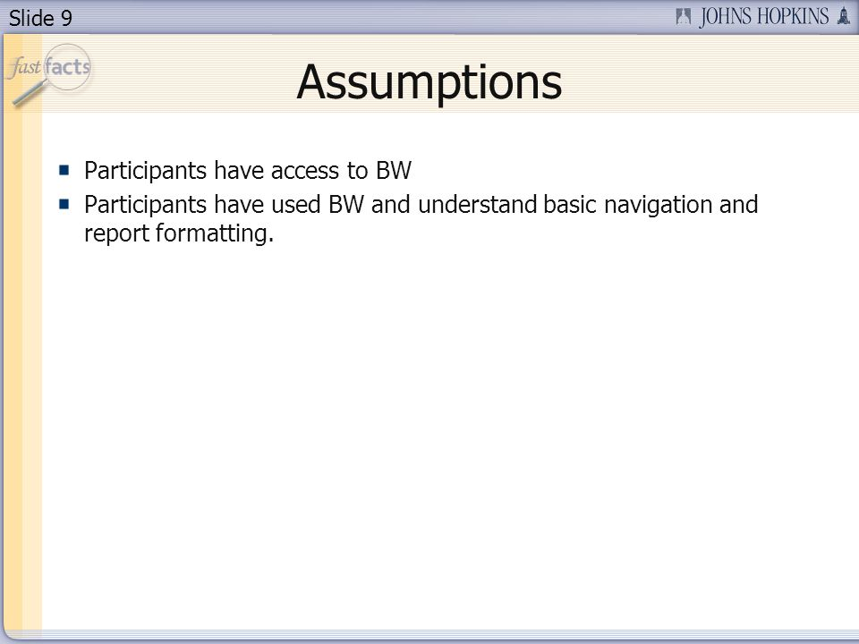 Slide 9 Assumptions Participants have access to BW Participants have used BW and understand basic navigation and report formatting.