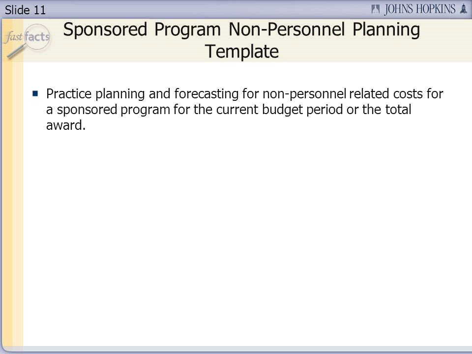 Slide 11 Sponsored Program Non-Personnel Planning Template Practice planning and forecasting for non-personnel related costs for a sponsored program for the current budget period or the total award.