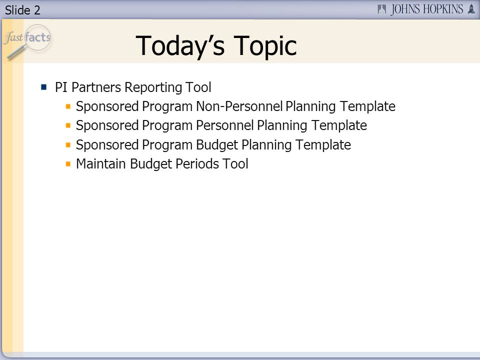 Slide 2 Todays Topic PI Partners Reporting Tool Sponsored Program Non-Personnel Planning Template Sponsored Program Personnel Planning Template Sponsored Program Budget Planning Template Maintain Budget Periods Tool