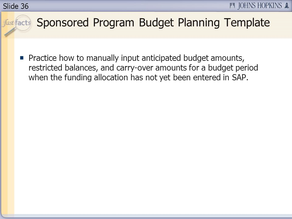 Slide 36 Sponsored Program Budget Planning Template Practice how to manually input anticipated budget amounts, restricted balances, and carry-over amounts for a budget period when the funding allocation has not yet been entered in SAP.