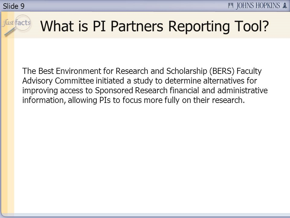 Slide 9 The Best Environment for Research and Scholarship (BERS) Faculty Advisory Committee initiated a study to determine alternatives for improving access to Sponsored Research financial and administrative information, allowing PIs to focus more fully on their research.