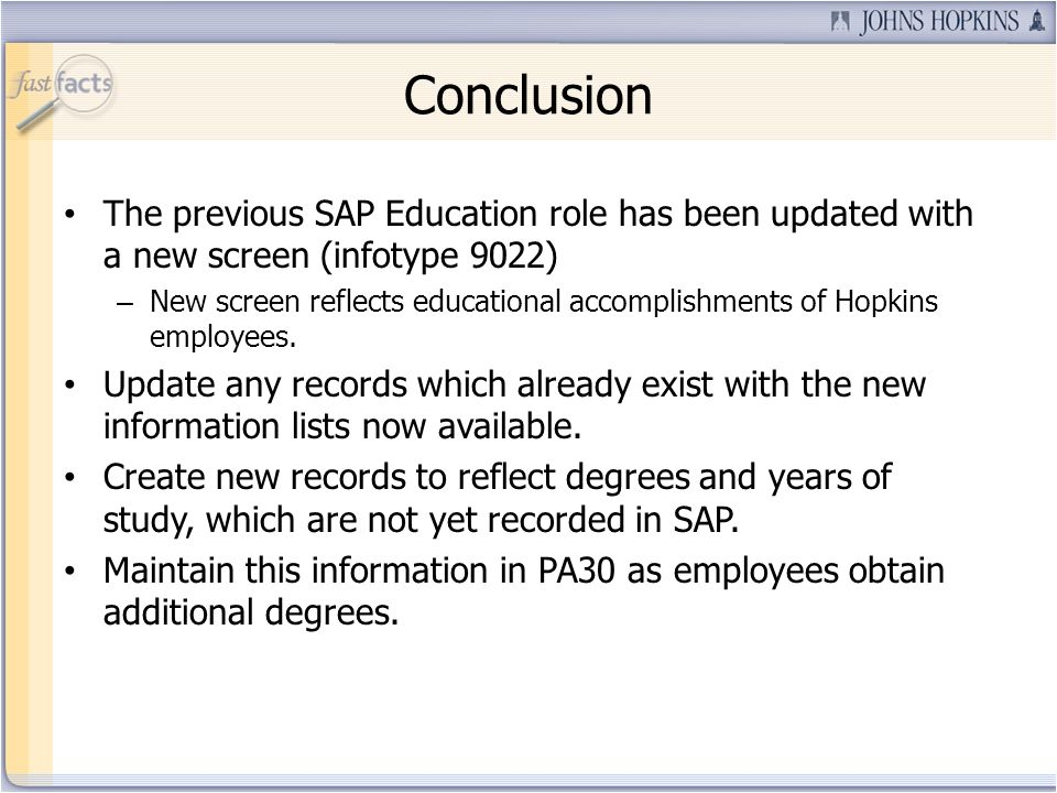 Conclusion The previous SAP Education role has been updated with a new screen (infotype 9022) – New screen reflects educational accomplishments of Hopkins employees.