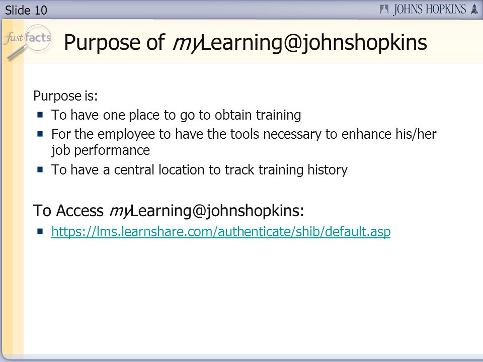 Slide 10 Purpose of myLearning@johnshopkins Purpose is: To have one place to go to obtain training For the employee to have the tools necessary to enhance his/her job performance To have a central location to track training history To Access myLearning@johnshopkins: https://lms.learnshare.com/authenticate/shib/default.asp