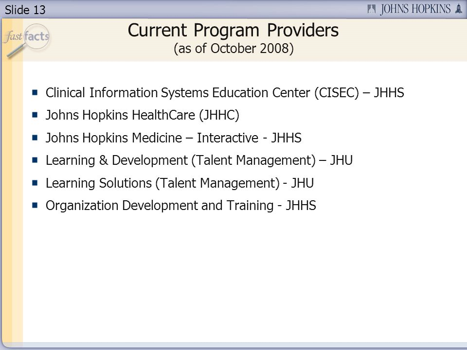 Slide 13 Current Program Providers (as of October 2008) Clinical Information Systems Education Center (CISEC) – JHHS Johns Hopkins HealthCare (JHHC) Johns Hopkins Medicine – Interactive - JHHS Learning & Development (Talent Management) – JHU Learning Solutions (Talent Management) - JHU Organization Development and Training - JHHS