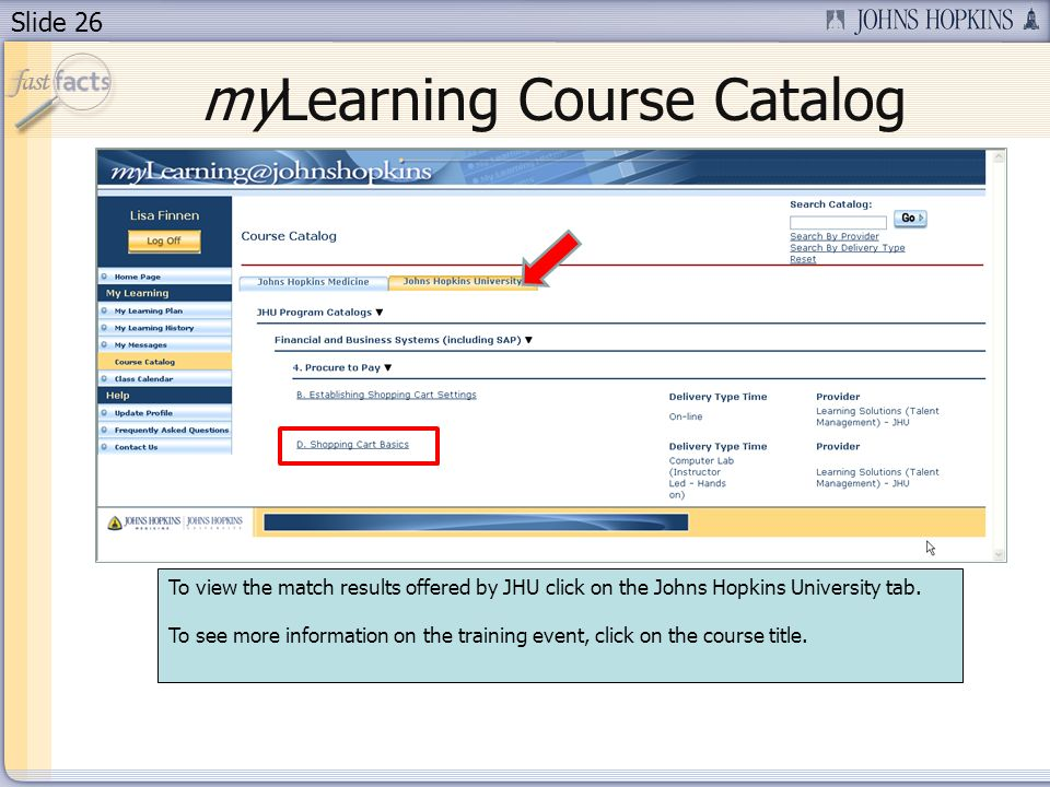 Slide 26 myLearning Course Catalog To view the match results offered by JHU click on the Johns Hopkins University tab.