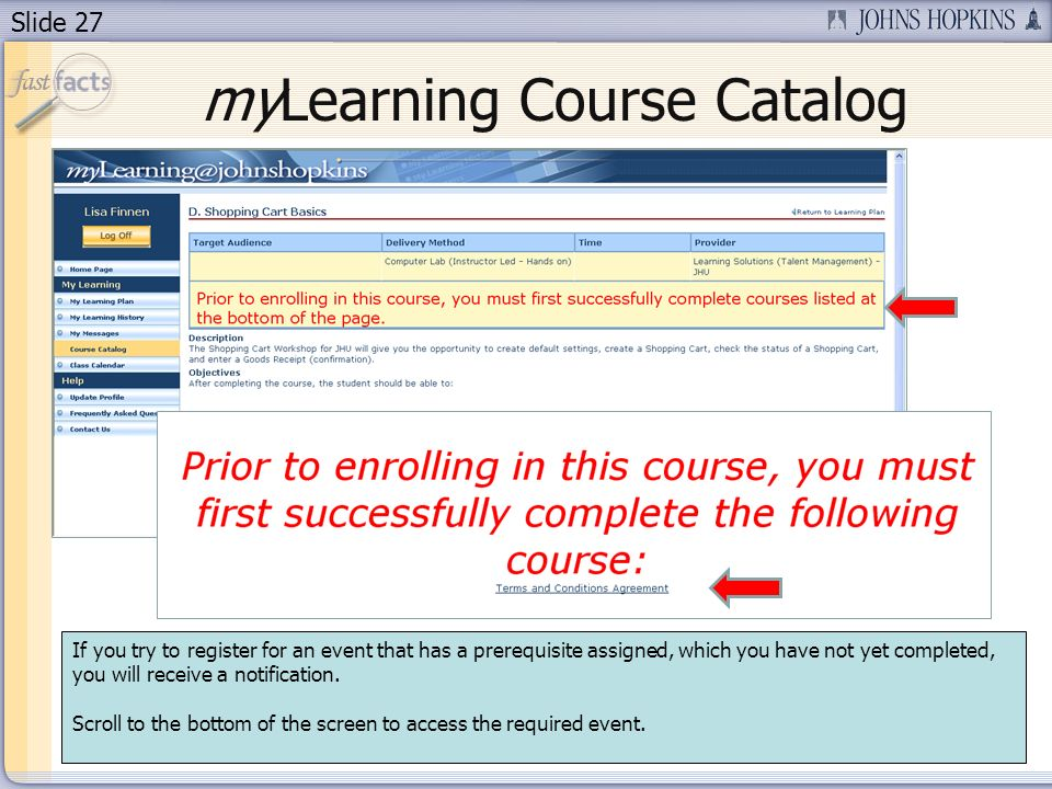 Slide 27 myLearning Course Catalog If you try to register for an event that has a prerequisite assigned, which you have not yet completed, you will receive a notification.