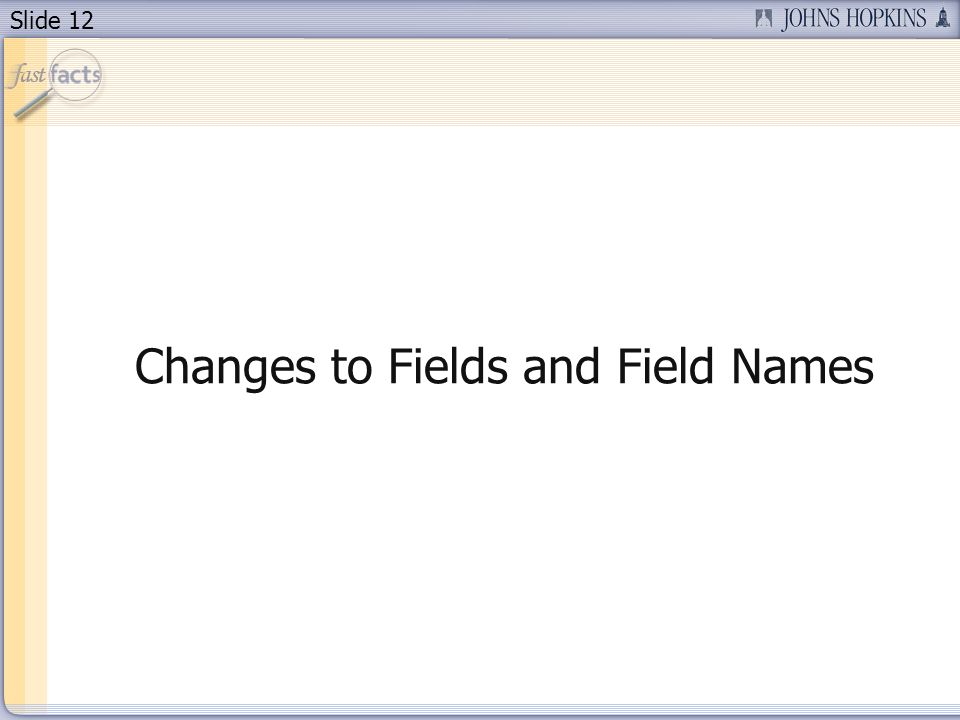 Slide 12 Changes to Fields and Field Names