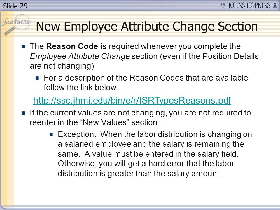 Slide 29 The Reason Code is required whenever you complete the Employee Attribute Change section (even if the Position Details are not changing) For a description of the Reason Codes that are available follow the link below: http://ssc.jhmi.edu/bin/e/r/ISRTypesReasons.pdf If the current values are not changing, you are not required to reenter in the New Values section.