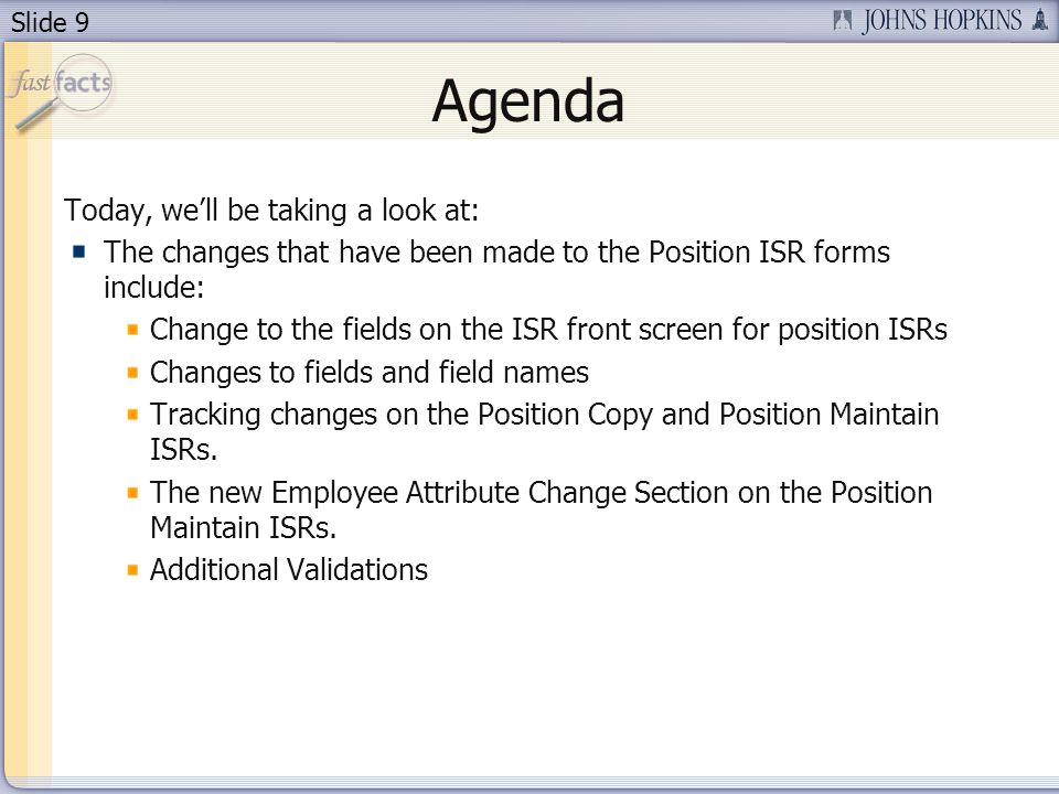 Slide 9 Agenda Today, well be taking a look at: The changes that have been made to the Position ISR forms include: Change to the fields on the ISR front screen for position ISRs Changes to fields and field names Tracking changes on the Position Copy and Position Maintain ISRs.