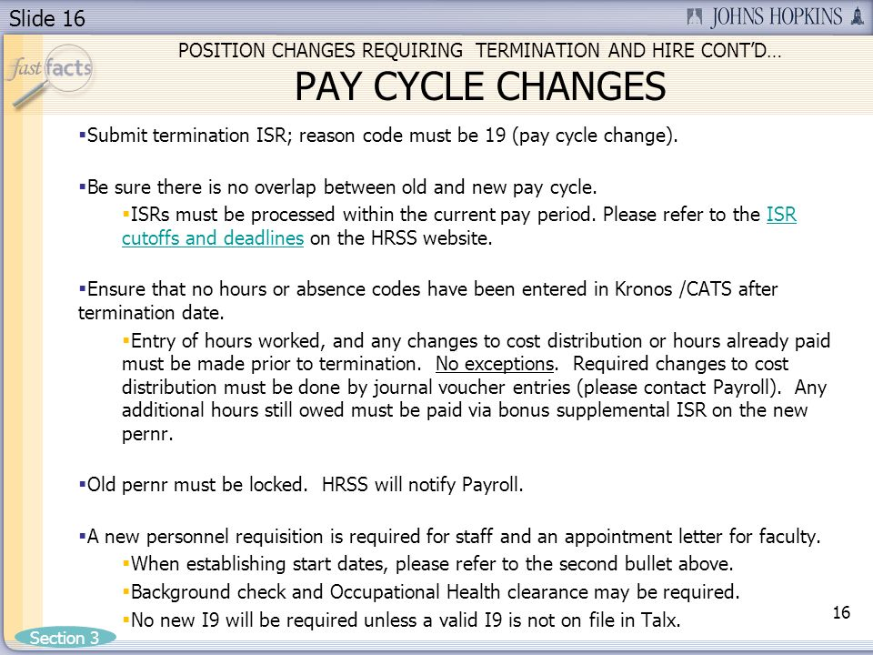 Slide 16 POSITION CHANGES REQUIRING TERMINATION AND HIRE CONTD… PAY CYCLE CHANGES Submit termination ISR; reason code must be 19 (pay cycle change).